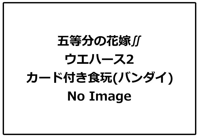 五等分の花嫁∬「ウエハース2」予約・注文開始!いつ?グッズ(カード付きお菓子・食玩)販売・通販
