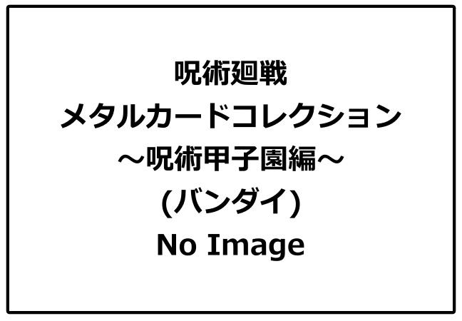 呪術廻戦「メタルカードコレクション~呪術甲子園編~」予約・販売開始!じゅじゅつかいせんグッズ(お菓子・食玩)通販・取扱い店舗